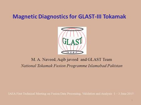 Magnetic Diagnostics for GLAST-III Tokamak M. A. Naveed, Aqib javeed and GLAST Team National Tokamak Fusion Programme Islamabad Pakistan IAEA First Technical.