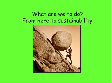 What are we to do? From here to sustainability. Sustainability requires that we think about the following How do changes happen in collective worldviews.