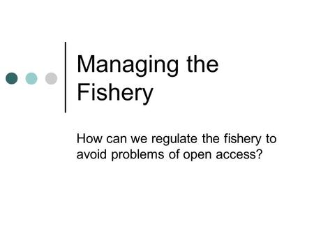 Managing the Fishery How can we regulate the fishery to avoid problems of open access?