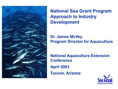National Sea Grant Program Approach to Industry Development Dr. James McVey Program Director for Aquaculture National Aquaculture Extension Conference.