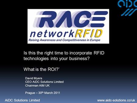 AiDC Solutions Limited www.aidc-solutions.co.uk 1 Is this the right time to incorporate RFID technologies into your business? What is the ROI?' David Myers.