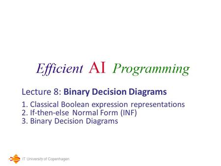 IT University of Copenhagen Lecture 8: Binary Decision Diagrams 1. Classical Boolean expression representations 2. If-then-else Normal Form (INF) 3. Binary.
