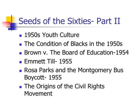 Seeds of the Sixties- Part II 1950s Youth Culture The Condition of Blacks in the 1950s Brown v. The Board of Education-1954 Emmett Till- 1955 Rosa Parks.