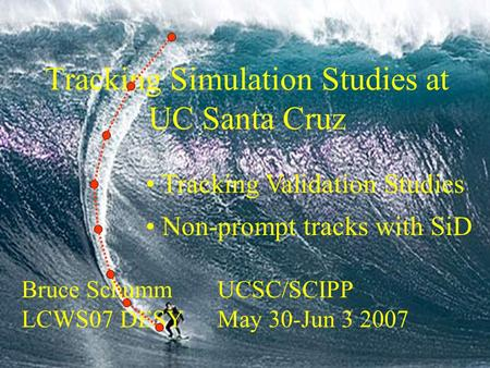 Tracking Simulation Studies at UC Santa Cruz Bruce Schumm UCSC/SCIPP LCWS07 DESY May 30-Jun 3 2007 Tracking Validation Studies Non-prompt tracks with SiD.