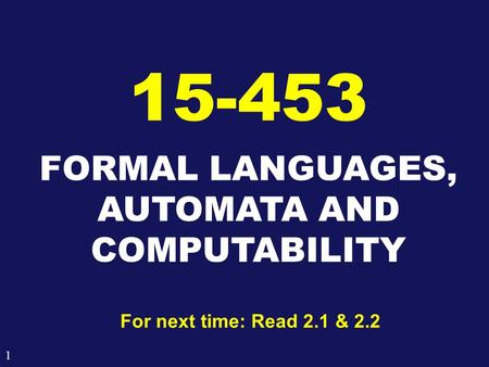 1 FORMAL LANGUAGES, AUTOMATA AND COMPUTABILITY 15-453 For next time: Read 2.1 & 2.2.