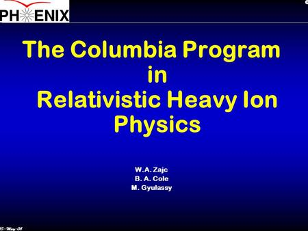 15-May-04 The Columbia Program in Relativistic Heavy Ion Physics W.A. Zajc B. A. Cole M. Gyulassy.