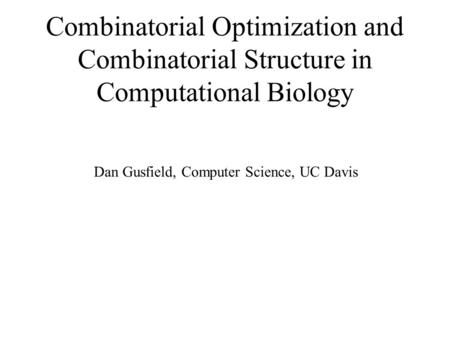 Combinatorial Optimization and Combinatorial Structure in Computational Biology Dan Gusfield, Computer Science, UC Davis.