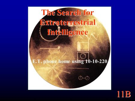 11B The Search for Extraterrestrial Intelligence E.T. phone home using 10-10-220.