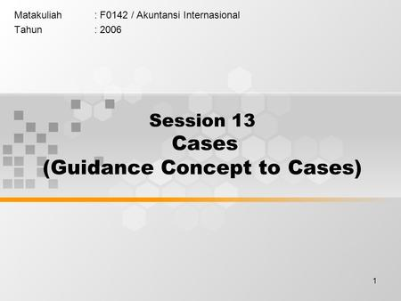 1 Matakuliah: F0142 / Akuntansi Internasional Tahun: 2006 Session 13 Cases (Guidance Concept to Cases)