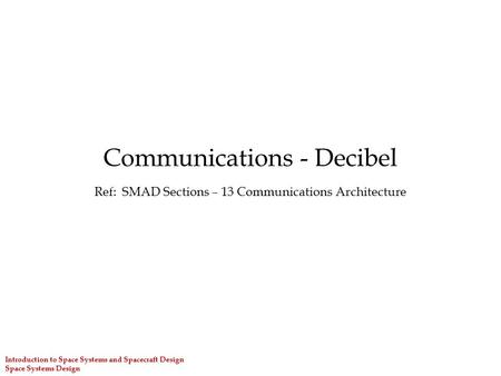 Introduction to Space Systems and Spacecraft Design Space Systems Design Communications - Decibel Ref: SMAD Sections – 13 Communications Architecture.