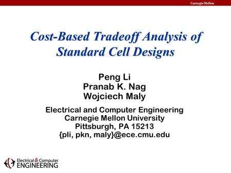 Cost-Based Tradeoff Analysis of Standard Cell Designs Peng Li Pranab K. Nag Wojciech Maly Electrical and Computer Engineering Carnegie Mellon University.