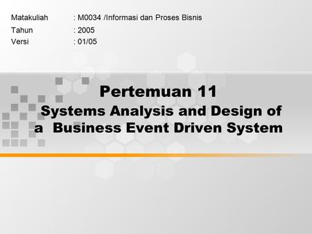 Pertemuan 11 Systems Analysis and Design of a Business Event Driven System Matakuliah: M0034 /Informasi dan Proses Bisnis Tahun: 2005 Versi: 01/05.