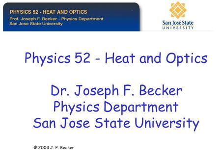 Physics 52 - Heat and Optics Dr. Joseph F. Becker Physics Department San Jose State University © 2003 J. F. Becker.
