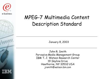 MPEG-7 Multimedia Content Description Standard January 8, 2003 John R. Smith Pervasive Media Management Group IBM T. J. Watson Research Center 19 Skyline.