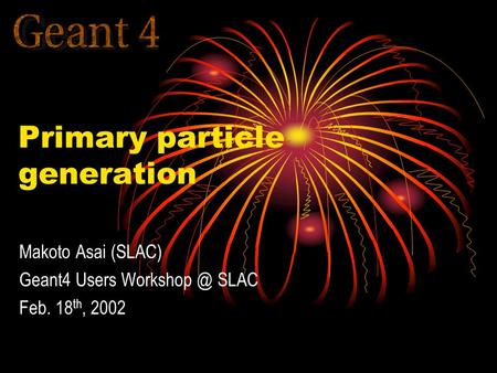 Primary particle generation Makoto Asai (SLAC) Geant4 Users SLAC Feb. 18 th, 2002.