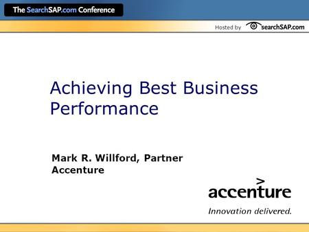 Hosted by Achieving Best Business Performance Mark R. Willford, Partner Accenture.