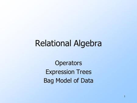 1 Relational Algebra Operators Expression Trees Bag Model of Data.