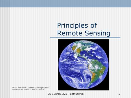 CS 128/ES 228 - Lecture 9a1 Principles of Remote Sensing Image from NASA – Goddard Space Flight Center, NOAA GOES-8 satellite, 2 Sep '94, 1800 UT.