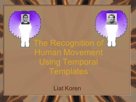 The Recognition of Human Movement Using Temporal Templates Liat Koren.