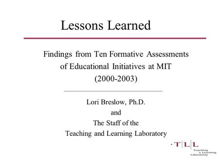 Lessons Learned Findings from Ten Formative Assessments of Educational Initiatives at MIT (2000-2003) Lori Breslow, Ph.D. and The Staff of the Teaching.