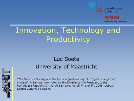 "Innovation, Technology and Productivity Luc Soete University of Maastricht ""The Network Society and the Knowledge Economy: Portugal in the global context"","