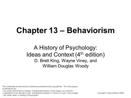 Copyright © Allyn & Bacon 2008 Chapter 13 – Behaviorism A History of Psychology: Ideas and Context (4 th edition) D. Brett King, Wayne Viney, and William.