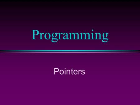 Programming Pointers. COMP104 Lecture 32 / Slide 2 Pointers l Pointers are objects whose values are the locations of other objects l Pointers are memory.