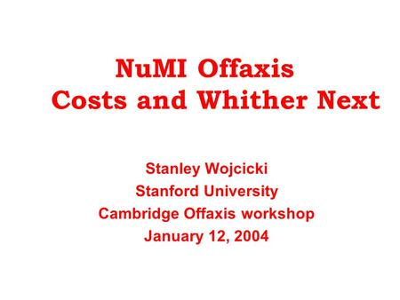 NuMI Offaxis Costs and Whither Next Stanley Wojcicki Stanford University Cambridge Offaxis workshop January 12, 2004.