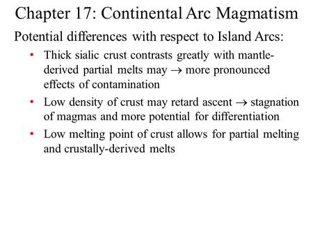 Chapter 17: Continental Arc Magmatism Potential differences with respect to Island Arcs: Thick sialic crust contrasts greatly with mantle- derived partial.