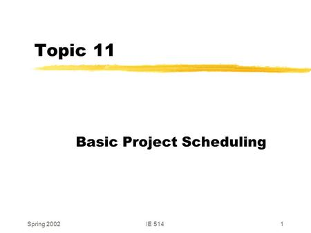 Spring 2002IE 5141 Topic 11 Basic Project Scheduling.
