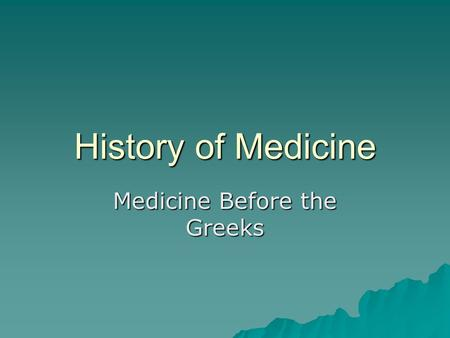 History of Medicine Medicine Before the Greeks. A Brief History of Medicine: Doc, I Have an Earache 2000 BCE: Here, eat this root 1000 BCE: That root.