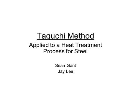 Taguchi Method Applied to a Heat Treatment Process for Steel Sean Gant Jay Lee.