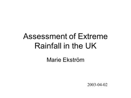 Assessment of Extreme Rainfall in the UK Marie Ekström 2003-04-02.