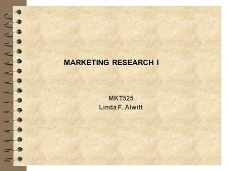 MARKETING RESEARCH I MKT525 Linda F. Alwitt. What is marketing research? 4 Links consumer, customer and public to the marketer through information 4 Provides.