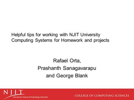 Helpful tips for working with NJIT University Computing Systems for Homework and projects Rafael Orta, Prashanth Sanagavarapu and George Blank.
