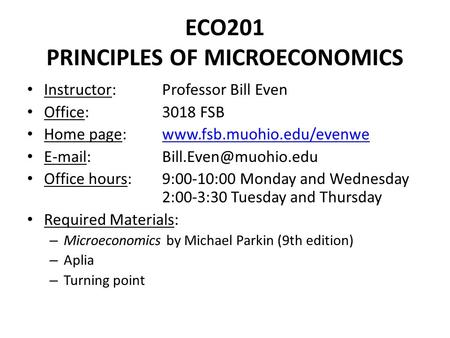 ECO201 PRINCIPLES OF MICROECONOMICS Instructor: Professor Bill Even Office: 3018 FSB Home page: www.fsb.muohio.edu/evenwewww.fsb.muohio.edu/evenwe E-mail: