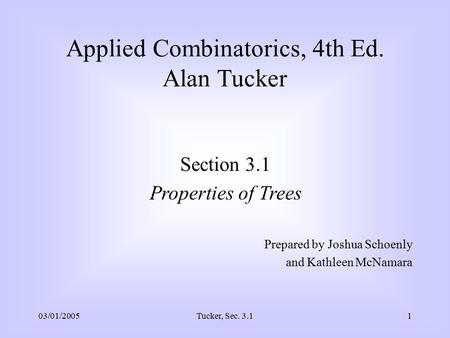 03/01/2005Tucker, Sec. 3.11 Applied Combinatorics, 4th Ed. Alan Tucker Section 3.1 Properties of Trees Prepared by Joshua Schoenly and Kathleen McNamara.