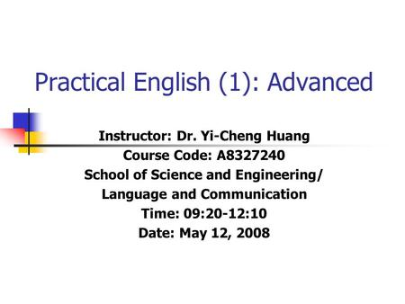 Practical English (1): Advanced Instructor: Dr. Yi-Cheng Huang Course Code: A8327240 School of Science and Engineering/ Language and Communication Time: