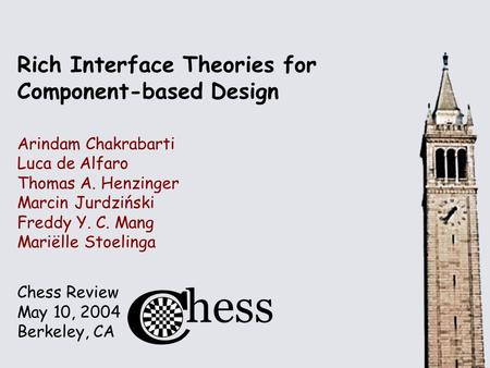 Chess Review May 10, 2004 Berkeley, CA Rich Interface Theories for Component-based Design Arindam Chakrabarti Luca de Alfaro Thomas A. Henzinger Marcin.