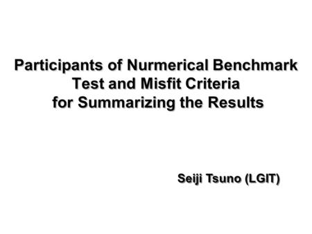 Participants of Nurmerical Benchmark Test and Misfit Criteria for Summarizing the Results Seiji Tsuno (LGIT)