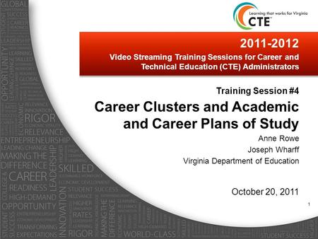 2011-2012 Video Streaming Training Sessions for Career and Technical Education (CTE) Administrators Training Session #4 Career Clusters and Academic and.