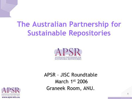 Www.apsr.edu.au 1 The Australian Partnership for Sustainable Repositories APSR – JISC Roundtable March 1 st 2006 Graneek Room, ANU.