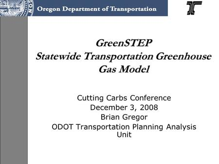 GreenSTEP Statewide Transportation Greenhouse Gas Model Cutting Carbs Conference December 3, 2008 Brian Gregor ODOT Transportation Planning Analysis Unit.