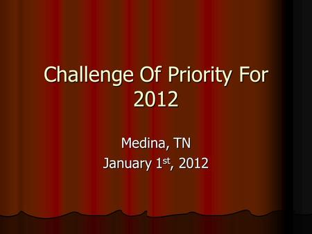Challenge Of Priority For 2012 Medina, TN January 1 st, 2012.