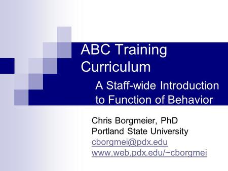 ABC Training Curriculum A Staff-wide Introduction to Function of Behavior Chris Borgmeier, PhD Portland State University
