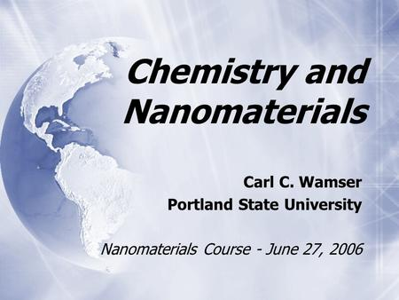 Chemistry and Nanomaterials Carl C. Wamser Portland State University Nanomaterials Course - June 27, 2006 Carl C. Wamser Portland State University Nanomaterials.