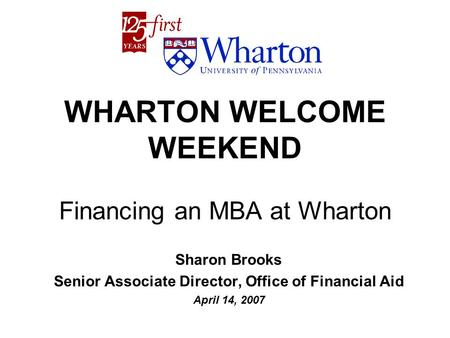 WHARTON WELCOME WEEKEND Financing an MBA at Wharton Sharon Brooks Senior Associate Director, Office of Financial Aid April 14, 2007.