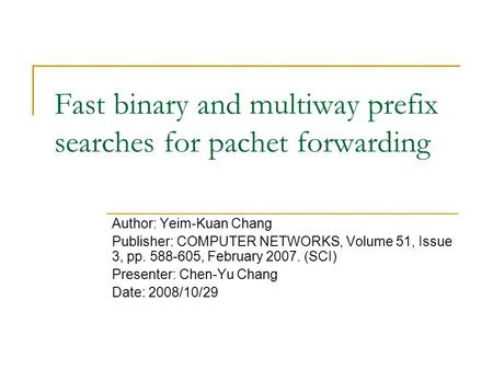 Fast binary and multiway prefix searches for pachet forwarding Author: Yeim-Kuan Chang Publisher: COMPUTER NETWORKS, Volume 51, Issue 3, pp. 588-605, February.