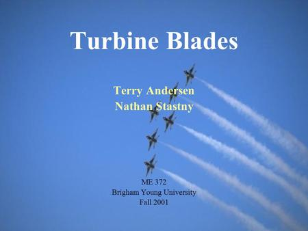 Turbine Blades Terry Andersen Nathan Stastny ME 372 Brigham Young University Fall 2001.