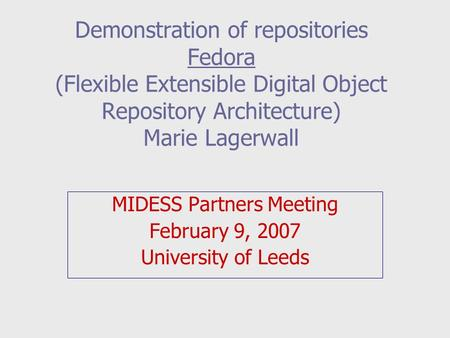 Demonstration of repositories Fedora (Flexible Extensible Digital Object Repository Architecture) Marie Lagerwall MIDESS Partners Meeting February 9, 2007.